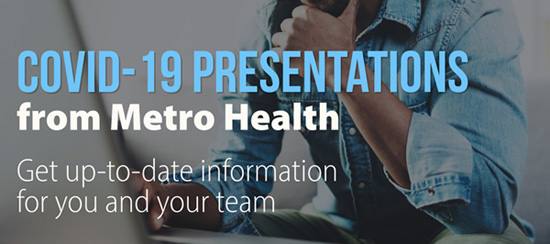 COVID-19 Presentations from Metro Health. Get up-to-date information for you and your team.